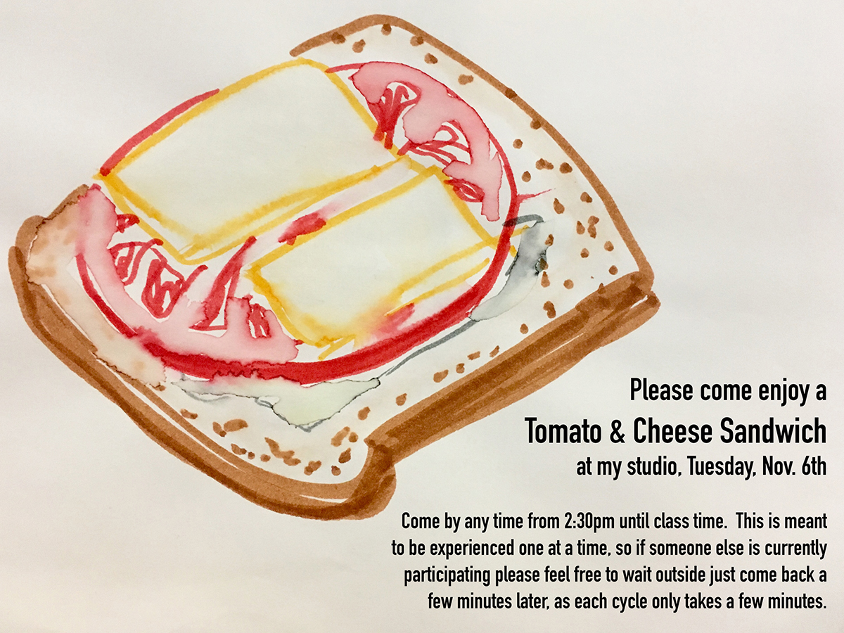 "Poster for Tomato & Cheese Sandwich performance. Includes a marker and watercolor drawing of a sandwich and text that reads ""Please come enjoy a Tomato & Cheese Sandwich at my studio, Tuesday, Nov. 6th. Come by anytime from 2:30 until class time. This is meant to be experienced one at a time, so if someone else is currently participating please feel free to wait outside of come back a few minutes later, as each cycle takes only a few minutes."""